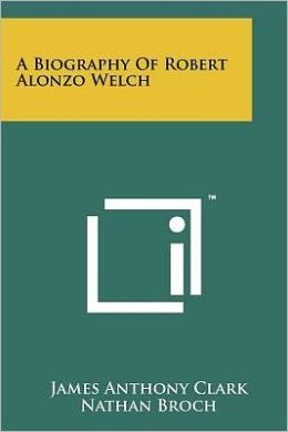 A Biography Of Robert Alonzo Welch