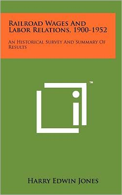 Railroad Wages And Labor Relations, 1900-1952: An Historical Survey And Summary Of Results