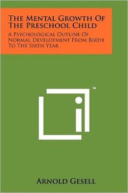 The Mental Growth Of The Preschool Child: A Psychological Outline Of Normal Development From Birth To The Sixth Year