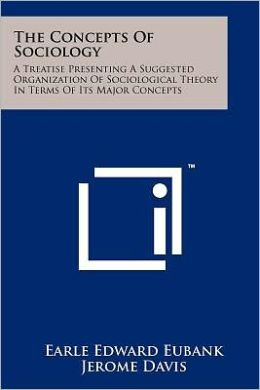 The Concepts Of Sociology: A Treatise Presenting A Suggested Organization Of Sociological Theory In Terms Of Its Major Concepts
