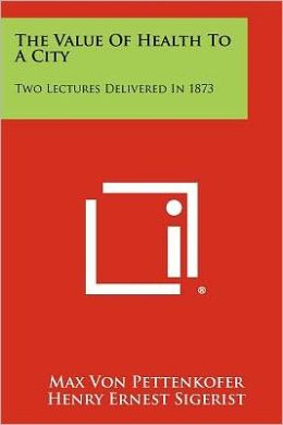 The Value Of Health To A City: Two Lectures Delivered In 1873