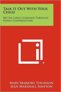 Talk It Out With Your Child: Better Child Guidance Through Family Conversations