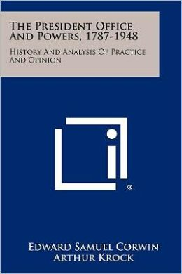 The President Office And Powers, 1787-1948: History And Analysis Of Practice And Opinion