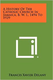 A History of the Catholic Church in Jamaica, B. W. I., 1494 to 1929