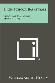 High School Basketball: Coaching, Managing, Administering