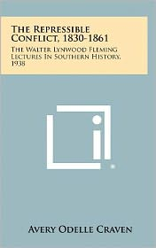 The Repressible Conflict, 1830-1861: The Walter Lynwood Fleming Lectures in Southern History, 1938