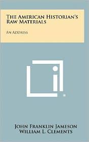 The American Historian's Raw Materials: An Address