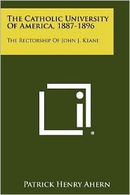 The Catholic University Of America, 1887-1896: The Rectorship Of John J. Keane