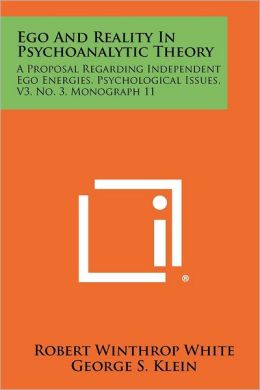 Ego and Reality in Psychoanalytic Theory: A Proposal Regarding Independent Ego Energies, Psychological Issues, V3, No. 3, Monograph 11