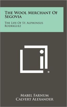 The Wool Merchant Of Segovia: The Life Of St. Alphonsus Rodriguez