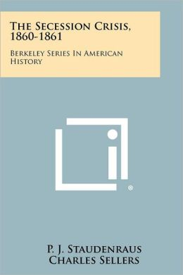 The Secession Crisis, 1860-1861: Berkeley Series In American History