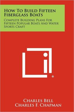 How To Build Fifteen Fiberglass Boats: Complete Building Plans For Fifteen Popular Boats And Water Sports Craft