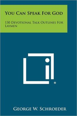 You Can Speak For God: 130 Devotional Talk Outlines For Laymen
