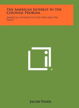 The American Interest in the Colonial Problem: American Interests in the War and the Peace
