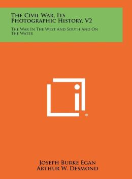 The Civil War, Its Photographic History, V2: The War in the West and South and on the Water