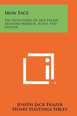 Iron Face: The Adventures of Jack Frazer, Frontier Warrior, Scout, and Hunter