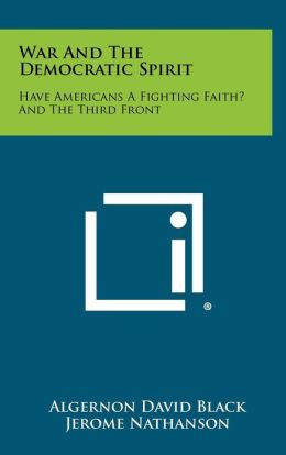 War And The Democratic Spirit: Have Americans A Fighting Faith? And The Third Front