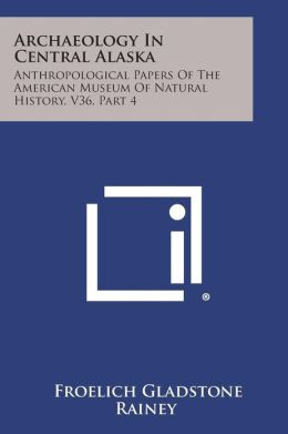 Archaeology In Central Alaska: Anthropological Papers Of The American Museum Of Natural History, V36, Part 4