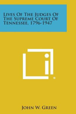 Lives Of The Judges Of The Supreme Court Of Tennessee, 1796-1947