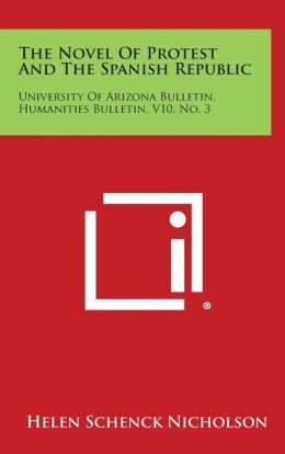 The Novel Of Protest And The Spanish Republic: University Of Arizona Bulletin, Humanities Bulletin, V10, No. 3