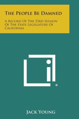 The People Be Damned: A Record of the 53rd Session of the State Legislature of California