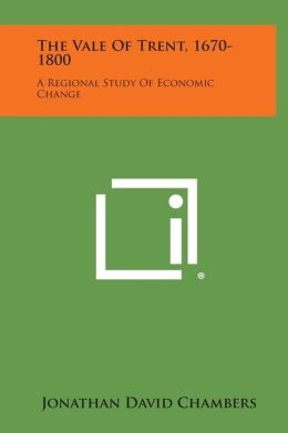 The Vale Of Trent, 1670-1800: A Regional Study Of Economic Change