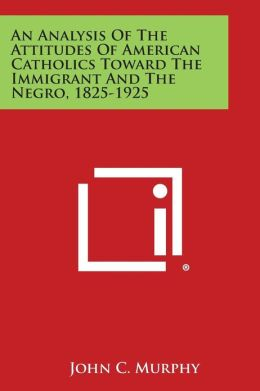 An Analysis of the Attitudes of American Catholics Toward the Immigrant and the Negro, 1825-1925