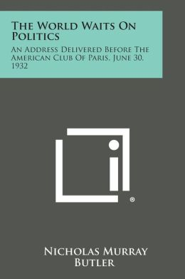 The World Waits on Politics: An Address Delivered Before the American Club of Paris, June 30, 1932