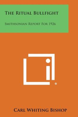 The Ritual Bullfight: Smithsonian Report For 1926