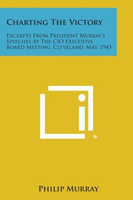 Charting the Victory: Excerpts from President Murray's Speeches at the CIO Executive Board Meeting, Cleveland, May, 1943