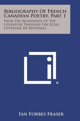 Bibliography Of French Canadian Poetry, Part 1: From The Beginnings Of The Literature Through The Ecole Litteraire De Montreal