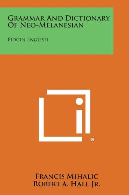 Grammar And Dictionary Of Neo-Melanesian: Pidgin English