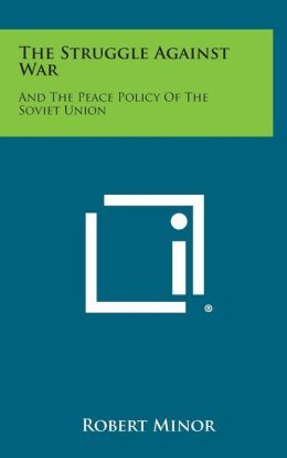 The Struggle Against War: And The Peace Policy Of The Soviet Union