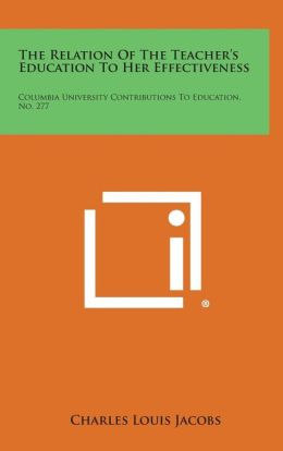 The Relation of the Teacher's Education to Her Effectiveness: Columbia University Contributions to Education, No. 277