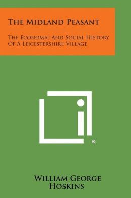 The Midland Peasant: The Economic And Social History Of A Leicestershire Village