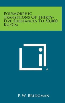 Polymorphic Transitions Of Thirty-Five Substances To 50,000 Kg/Cm