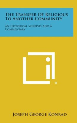The Transfer of Religious to Another Community: An Historical Synopsis and a Commentary