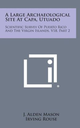 A Large Archaeological Site At Capa, Utuado: Scientific Survey Of Puerto Rico And The Virgin Islands, V18, Part 2