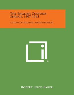 The English Customs Service, 1307-1343: A Study Of Medieval Administration