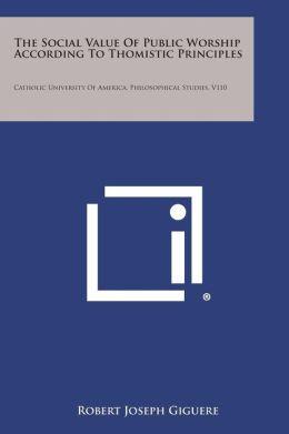 The Social Value of Public Worship According to Thomistic Principles: Catholic University of America, Philosophical Studies, V110