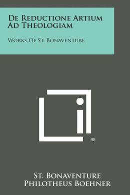 De Reductione Artium Ad Theologiam: Works Of St. Bonaventure