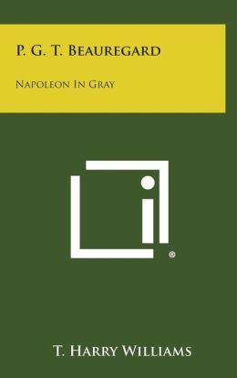 P. G. T. Beauregard: Napoleon In Gray