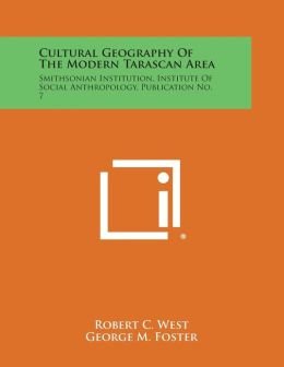 Cultural Geography of the Modern Tarascan Area: Smithsonian Institution, Institute of Social Anthropology, Publication No. 7