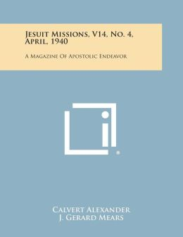 Jesuit Missions, V14, No. 4, April, 1940: A Magazine of Apostolic Endeavor