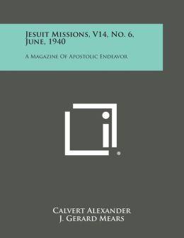 Jesuit Missions, V14, No. 6, June, 1940: A Magazine of Apostolic Endeavor