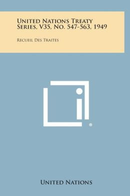 United Nations Treaty Series, V35, No. 547-563, 1949: Recueil Des Traites