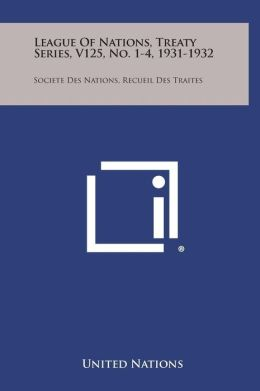 League of Nations, Treaty Series, V125, No. 1-4, 1931-1932: Societe Des Nations, Recueil Des Traites