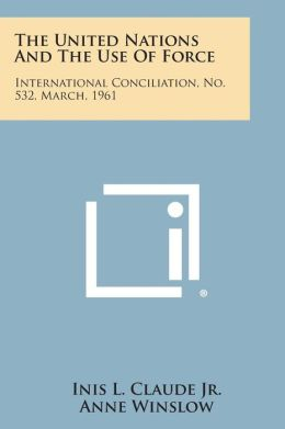The United Nations and the Use of Force: International Conciliation, No. 532, March, 1961