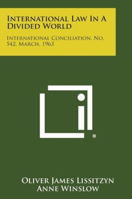 International Law in a Divided World: International Conciliation, No. 542, March, 1963