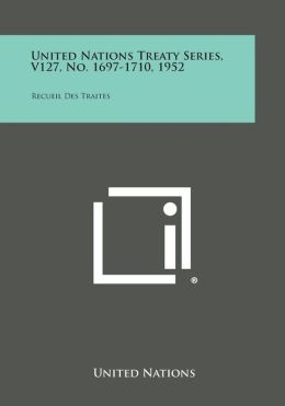 United Nations Treaty Series, V127, No. 1697-1710, 1952: Recueil Des Traites